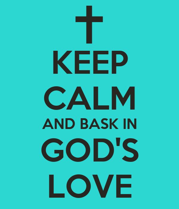 KEEP CALM AND BASK IN GOD'S LOVE