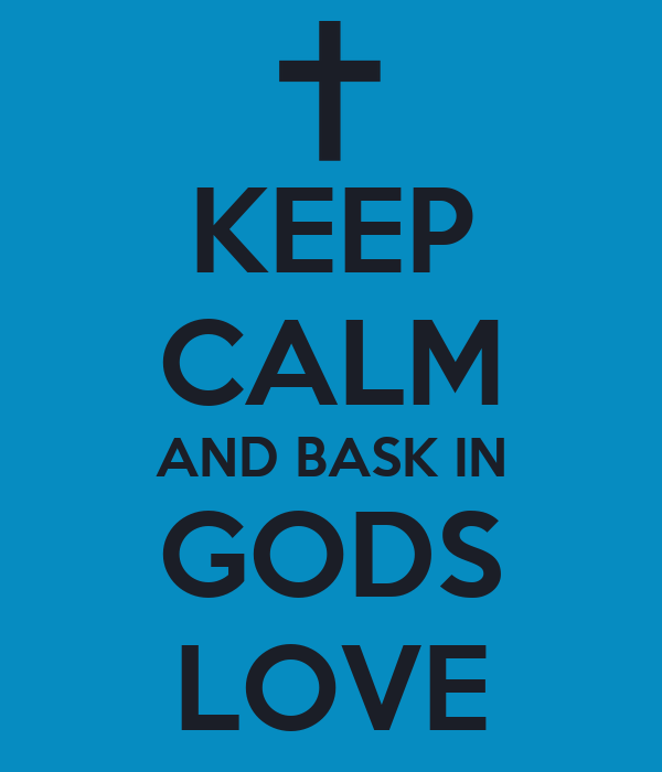 KEEP CALM AND BASK IN GODS LOVE