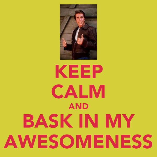 KEEP CALM AND BASK IN MY AWESOMENESS