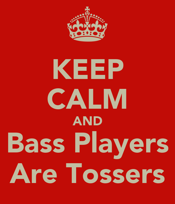 KEEP CALM AND Bass Players Are Tossers