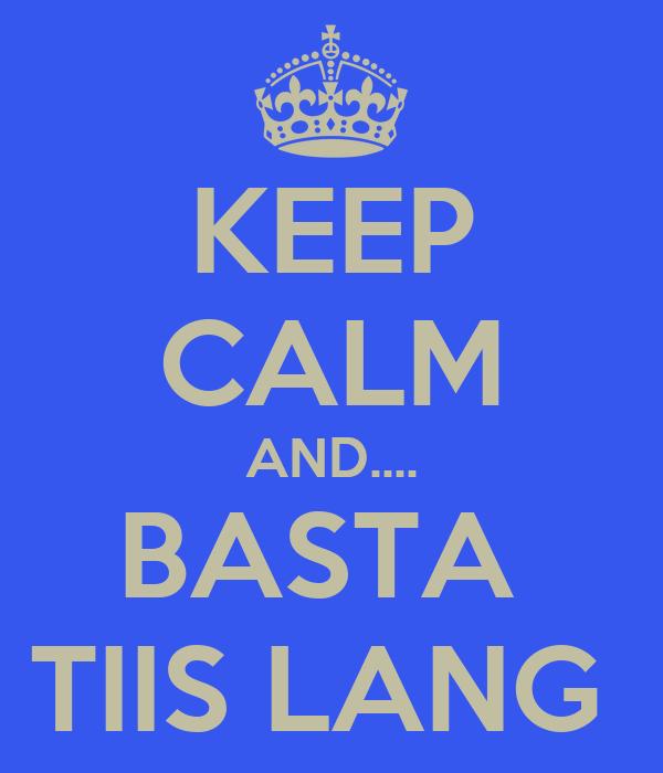 KEEP CALM AND.... BASTA  TIIS LANG