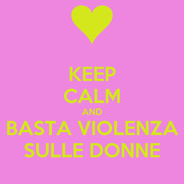 KEEP CALM AND BASTA VIOLENZA SULLE DONNE