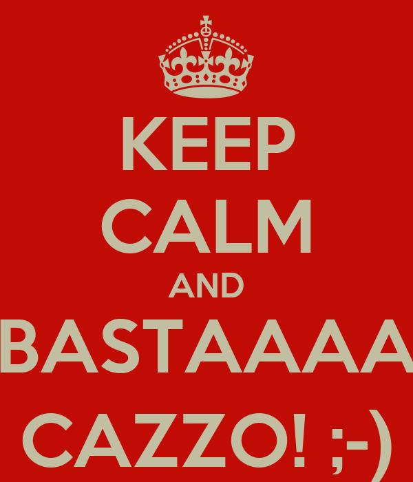 KEEP CALM AND BASTAAAA CAZZO! ;-)