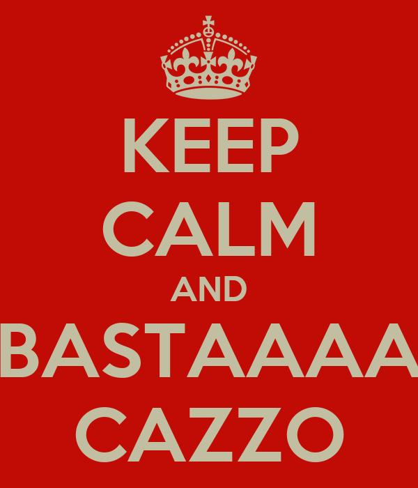 KEEP CALM AND BASTAAAA CAZZO