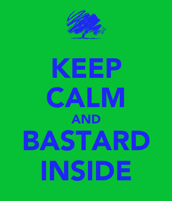 KEEP CALM AND BASTARD INSIDE