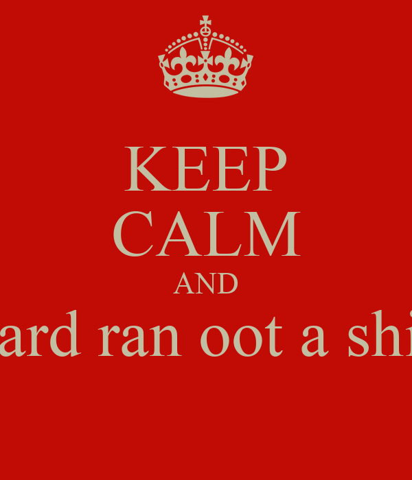 KEEP CALM AND Bastard ran oot a shitroll