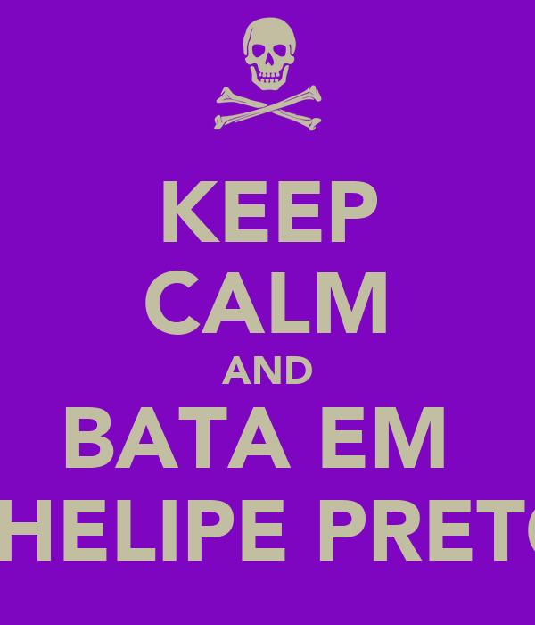 KEEP CALM AND BATA EM  PHELIPE PRETO