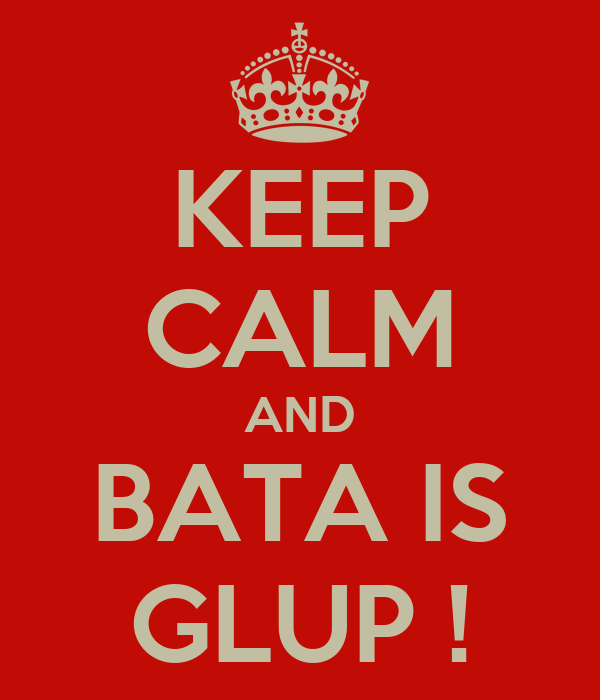 KEEP CALM AND BATA IS GLUP !