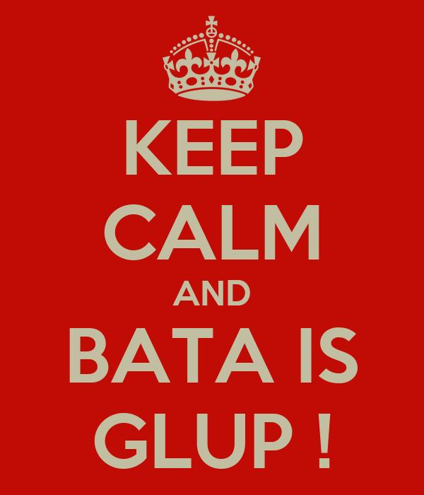 KEEP CALM AND BATA IS GLUP !
