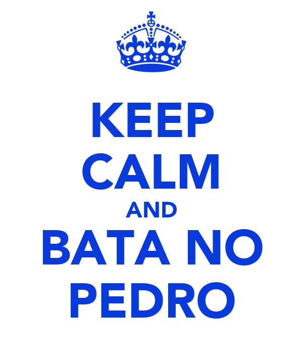 KEEP CALM AND BATA NO PEDRO