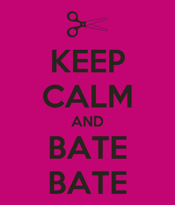 KEEP CALM AND BATE BATE