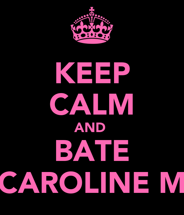 KEEP CALM AND  BATE CAROLINE M