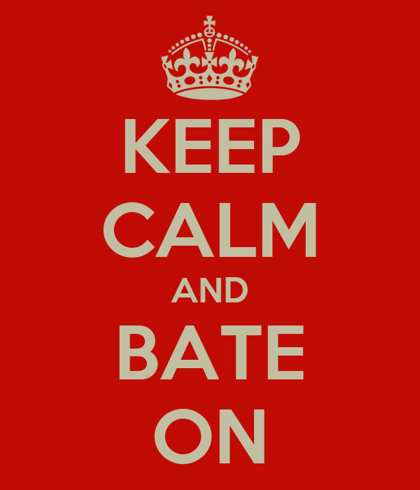 KEEP CALM AND BATE ON