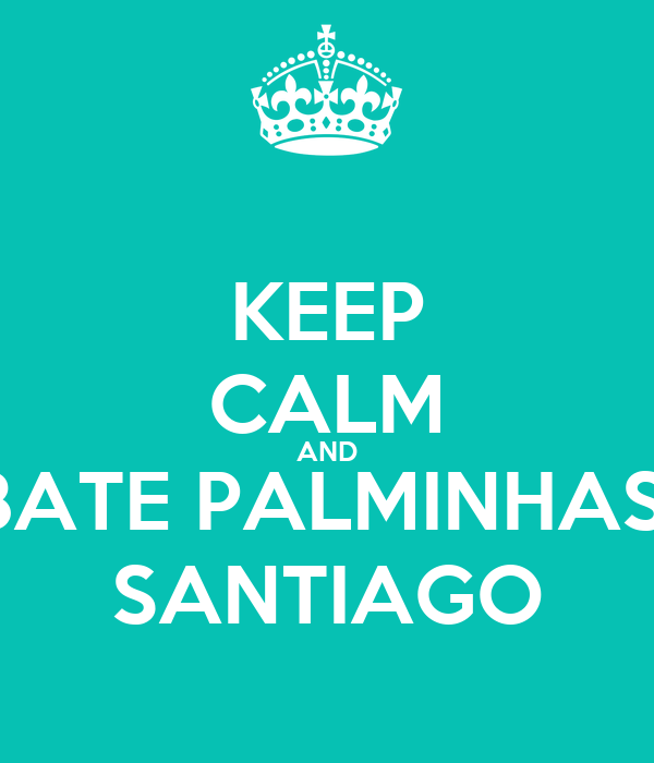 KEEP CALM AND BATE PALMINHAS  SANTIAGO
