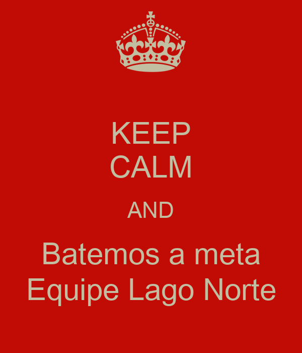 KEEP CALM AND Batemos a meta Equipe Lago Norte