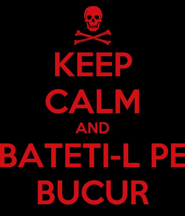 KEEP CALM AND BATETI-L PE BUCUR