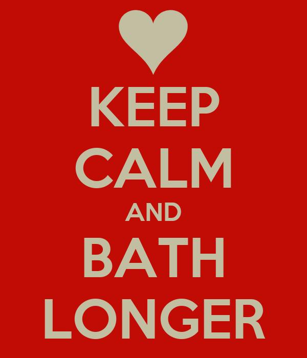 KEEP CALM AND BATH LONGER