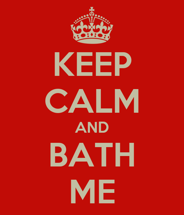 KEEP CALM AND BATH ME