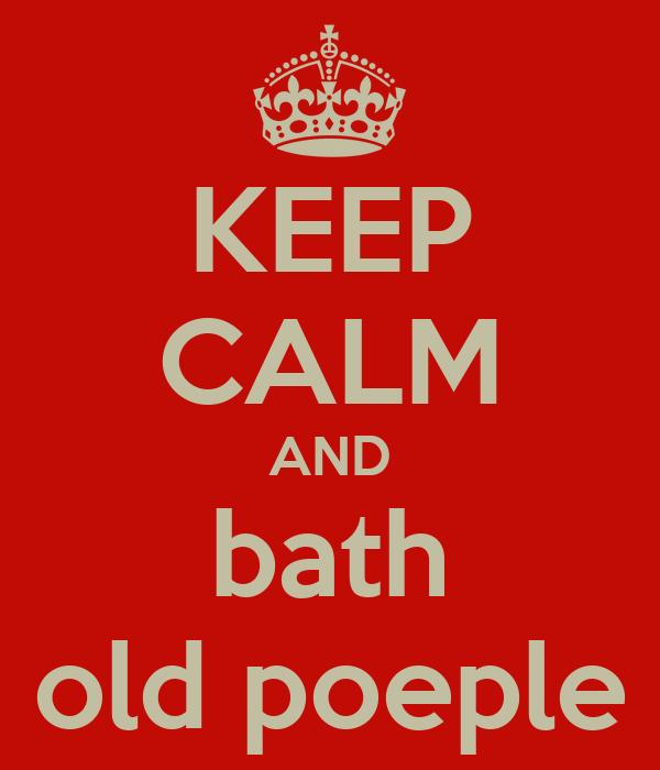 KEEP CALM AND bath old poeple