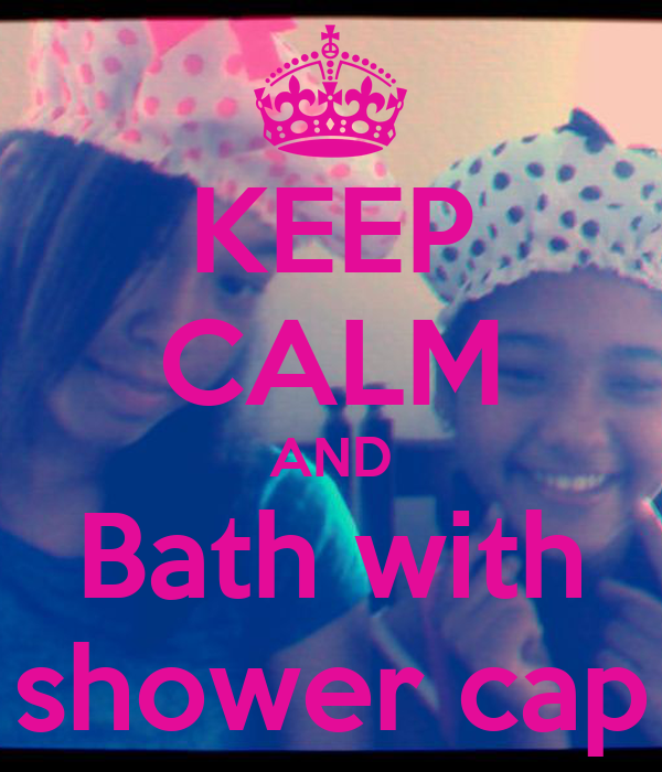 KEEP CALM AND Bath with shower cap