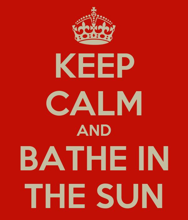 KEEP CALM AND BATHE IN THE SUN