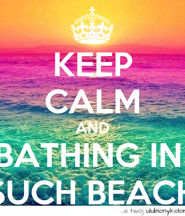 KEEP CALM AND BATHING IN  SUCH BEACH