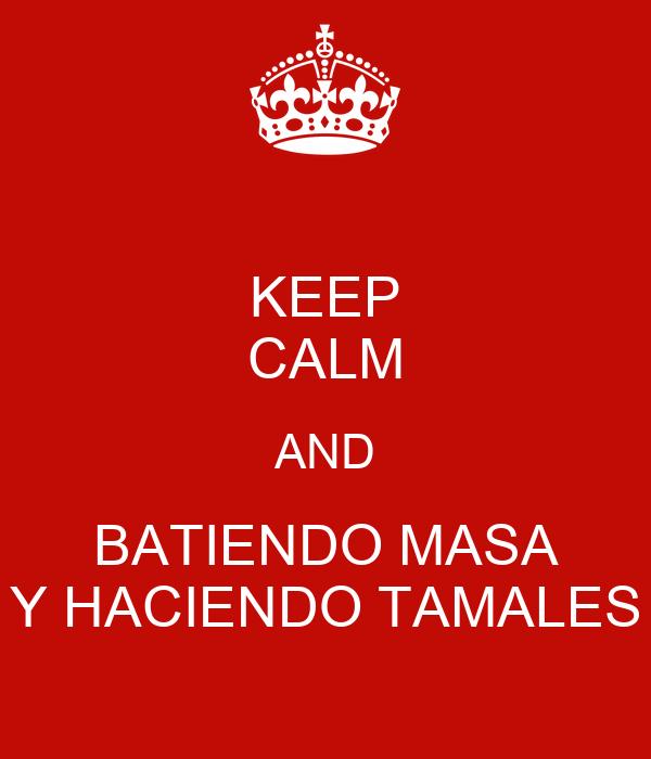 KEEP CALM AND BATIENDO MASA Y HACIENDO TAMALES