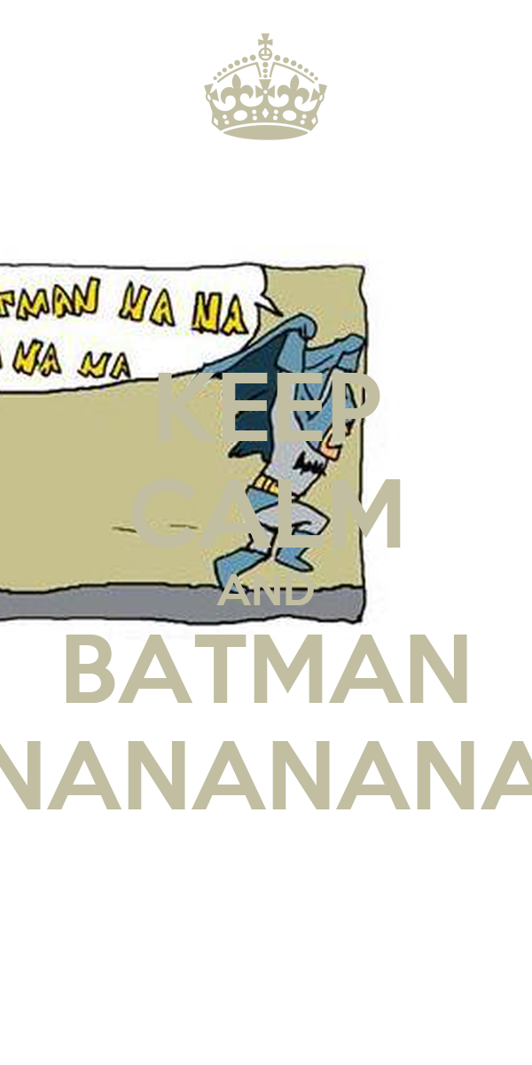 KEEP CALM AND BATMAN NANANANA