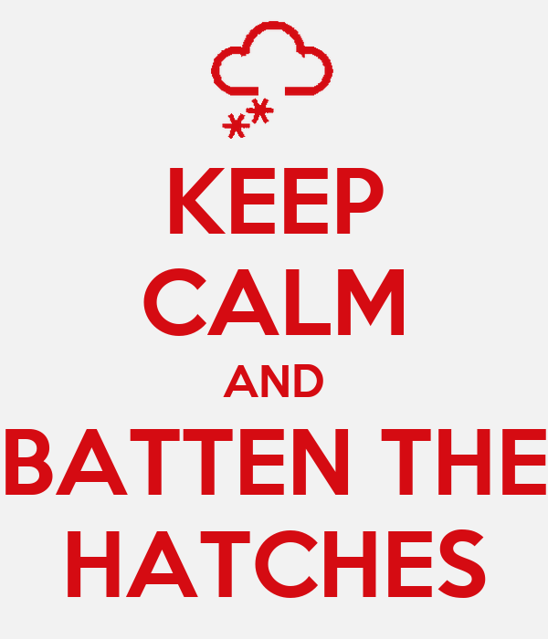 KEEP CALM AND BATTEN THE HATCHES