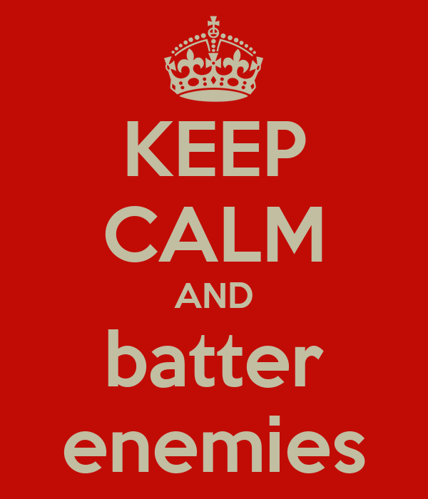 KEEP CALM AND batter enemies