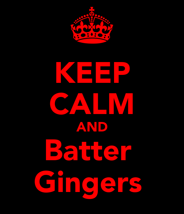 KEEP CALM AND Batter  Gingers