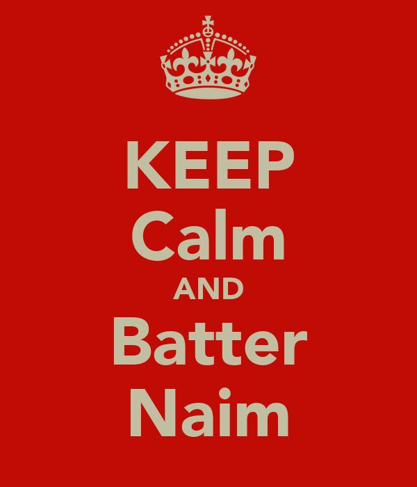 KEEP Calm AND Batter Naim