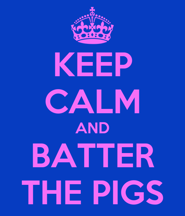 KEEP CALM AND BATTER THE PIGS