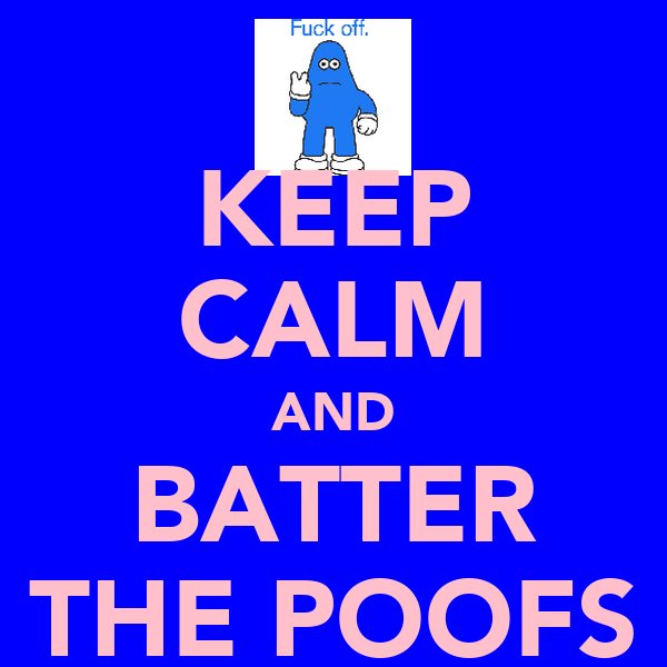 KEEP CALM AND BATTER THE POOFS