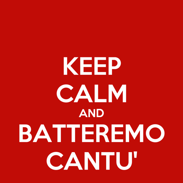 KEEP CALM AND BATTEREMO CANTU'