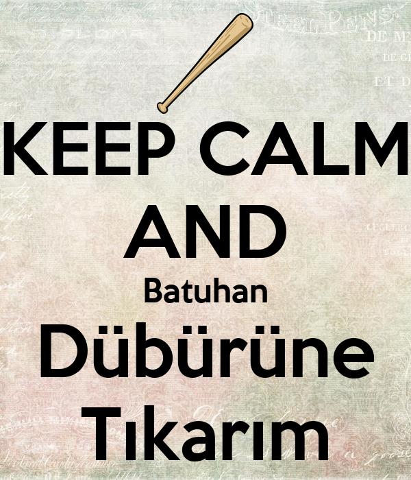 KEEP CALM AND Batuhan Dübürüne Tıkarım
