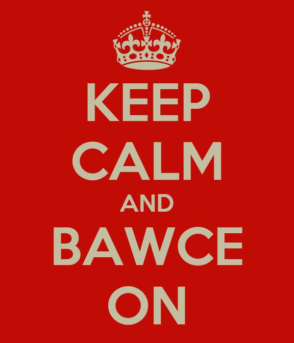 KEEP CALM AND BAWCE ON