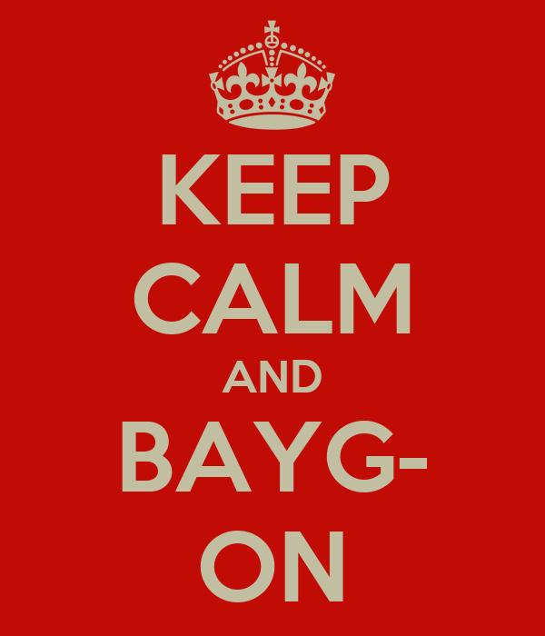 KEEP CALM AND BAYG- ON