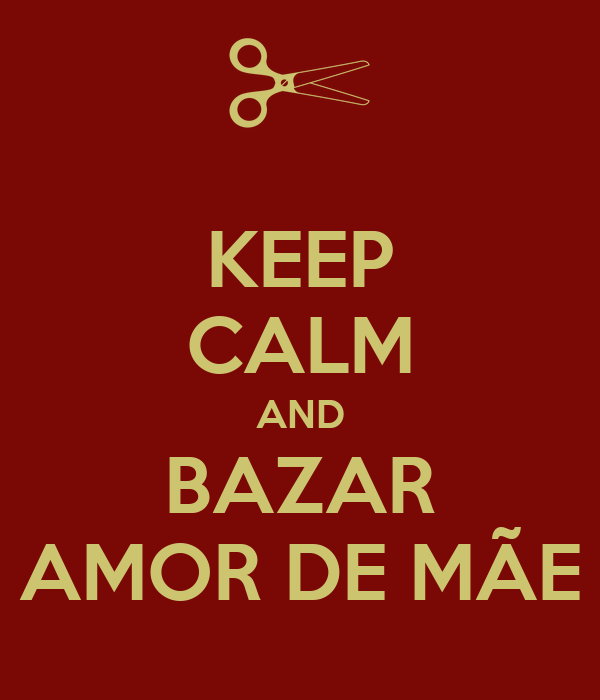 KEEP CALM AND BAZAR AMOR DE MÃE