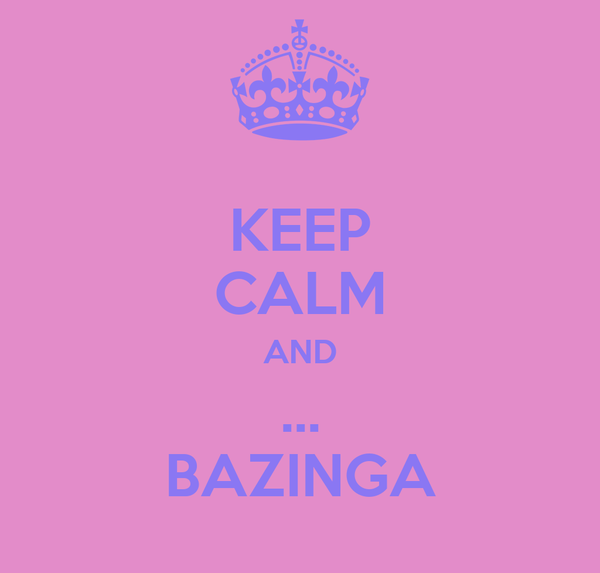 KEEP CALM AND ... BAZINGA