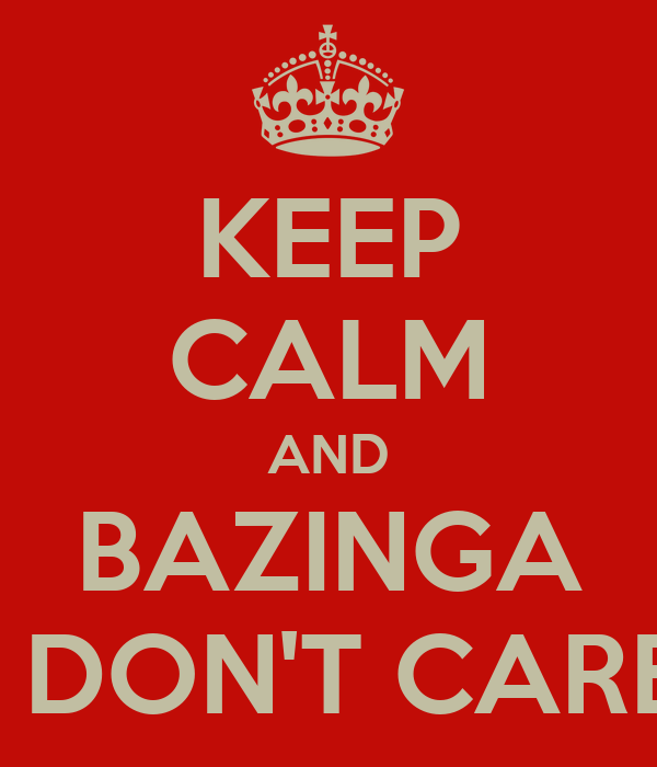 KEEP CALM AND BAZINGA I DON'T CARE