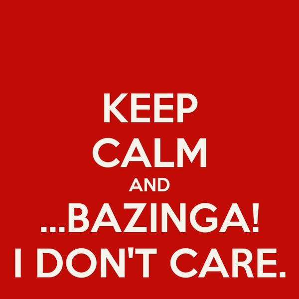 KEEP CALM AND ...BAZINGA! I DON'T CARE.
