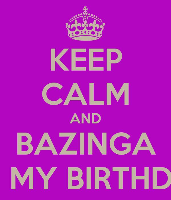KEEP CALM AND BAZINGA IT'S MY BIRTHDAY