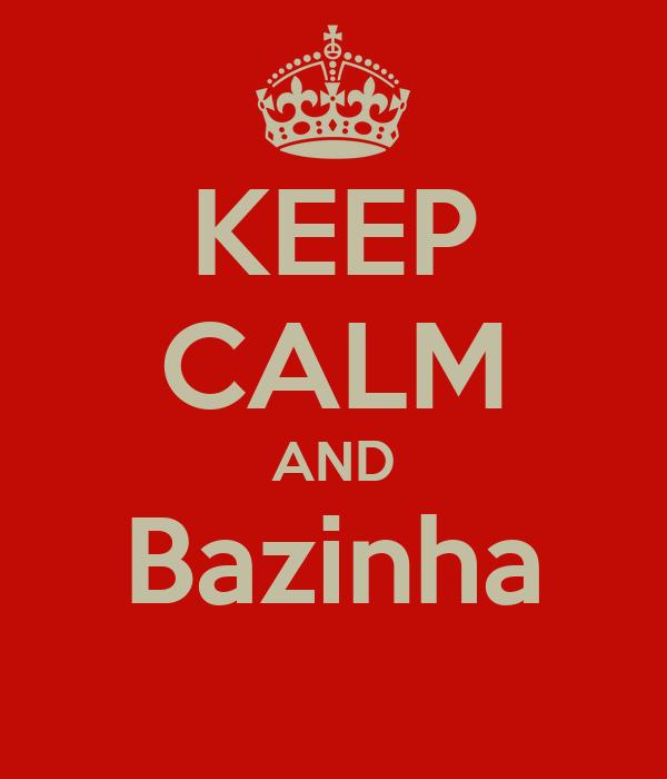 KEEP CALM AND Bazinha