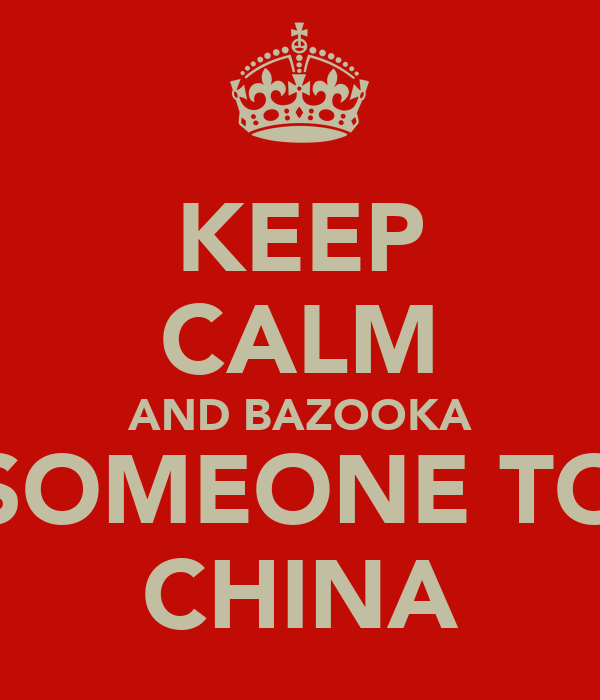KEEP CALM AND BAZOOKA SOMEONE TO CHINA