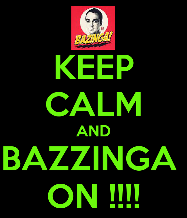 KEEP CALM AND BAZZINGA  ON !!!!
