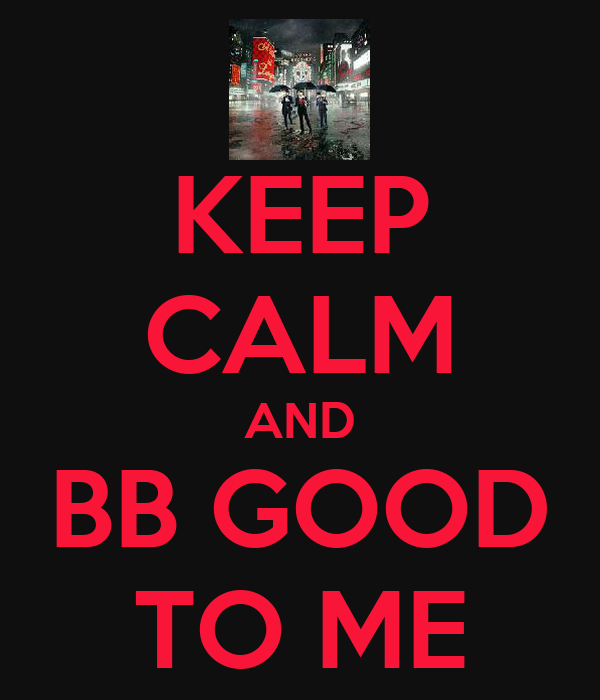 KEEP CALM AND BB GOOD TO ME