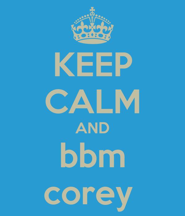 KEEP CALM AND bbm corey