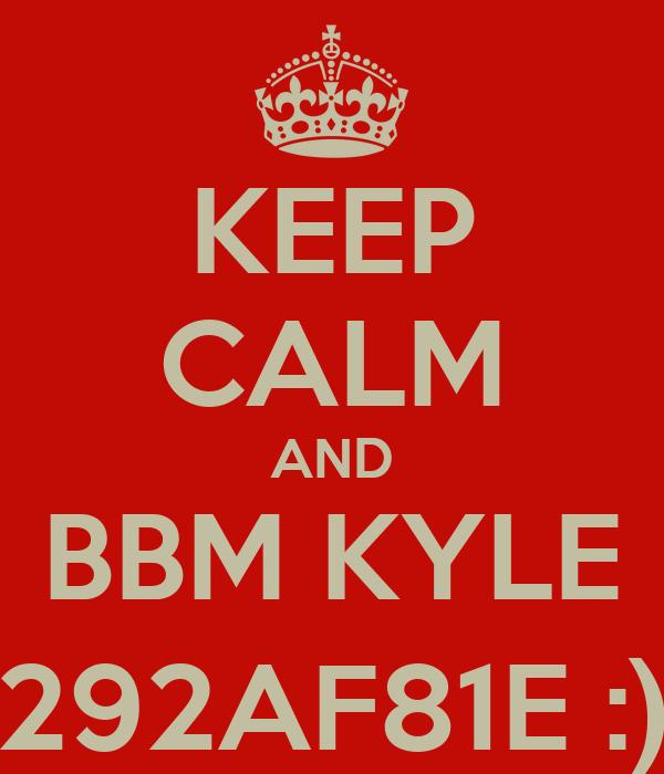 KEEP CALM AND BBM KYLE 292AF81E :)