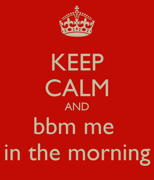 KEEP CALM AND bbm me  in the morning